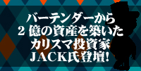 ■東京日曜開催■ バーテンダーから2億の資産を築いたカリスマ投資家JACK氏登壇!