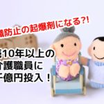 勤続10年以上の介護職員に2千億円投入! 離職防止の起爆剤になるか?!